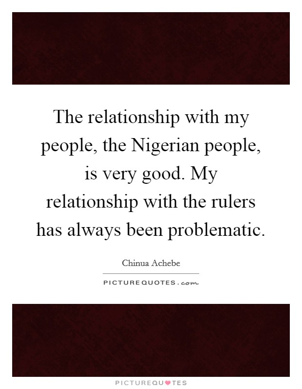 The relationship with my people, the Nigerian people, is very good. My relationship with the rulers has always been problematic Picture Quote #1