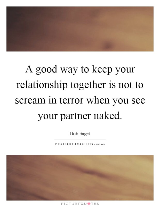 A good way to keep your relationship together is not to scream in terror when you see your partner naked Picture Quote #1