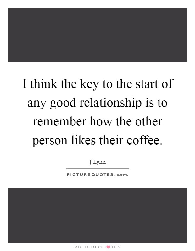 I think the key to the start of any good relationship is to remember how the other person likes their coffee. Picture Quote #1