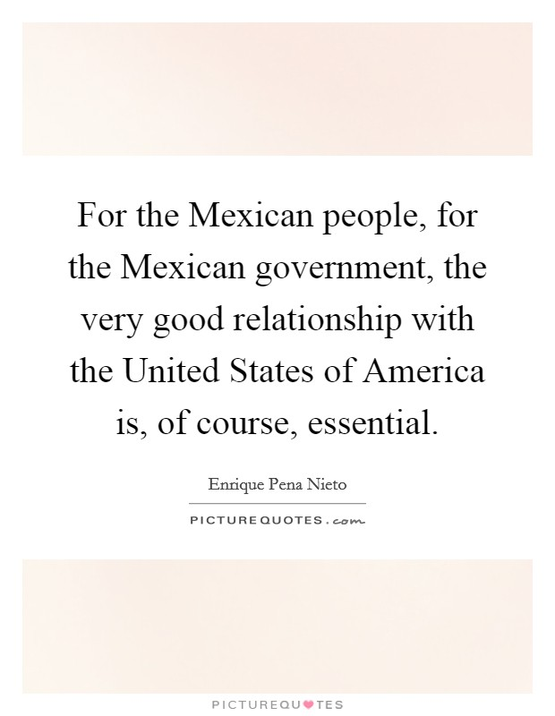 For the Mexican people, for the Mexican government, the very good relationship with the United States of America is, of course, essential Picture Quote #1