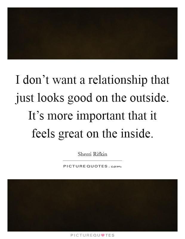 I don't want a relationship that just looks good on the outside. It's more important that it feels great on the inside Picture Quote #1