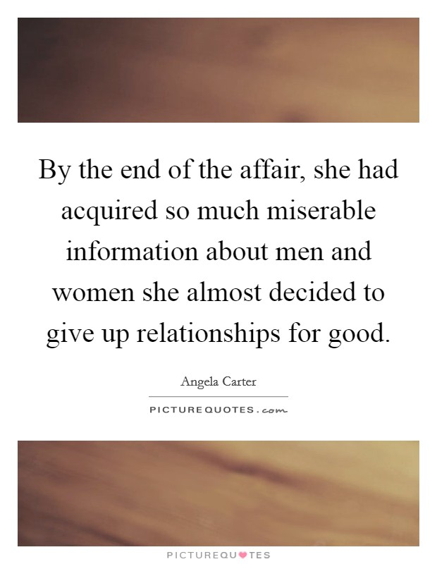 By the end of the affair, she had acquired so much miserable information about men and women she almost decided to give up relationships for good Picture Quote #1