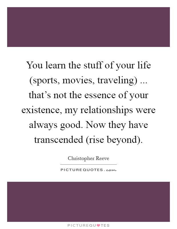 You learn the stuff of your life (sports, movies, traveling) ... that's not the essence of your existence, my relationships were always good. Now they have transcended (rise beyond) Picture Quote #1