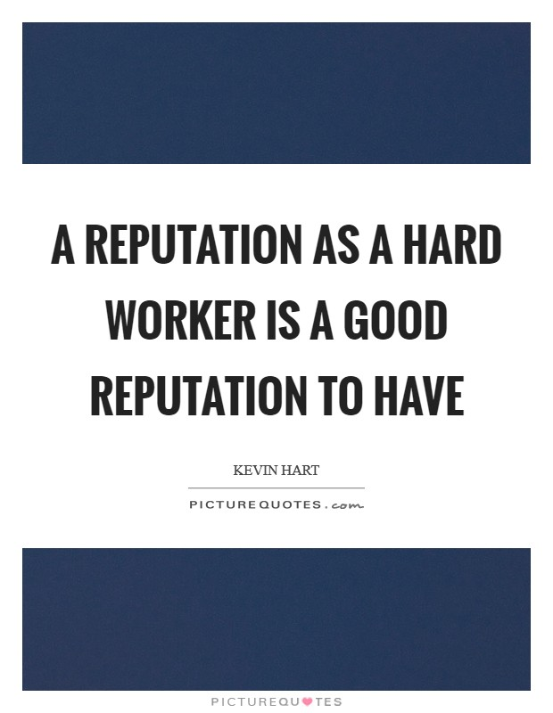 A reputation as a hard worker is a good reputation to have Picture Quote #1