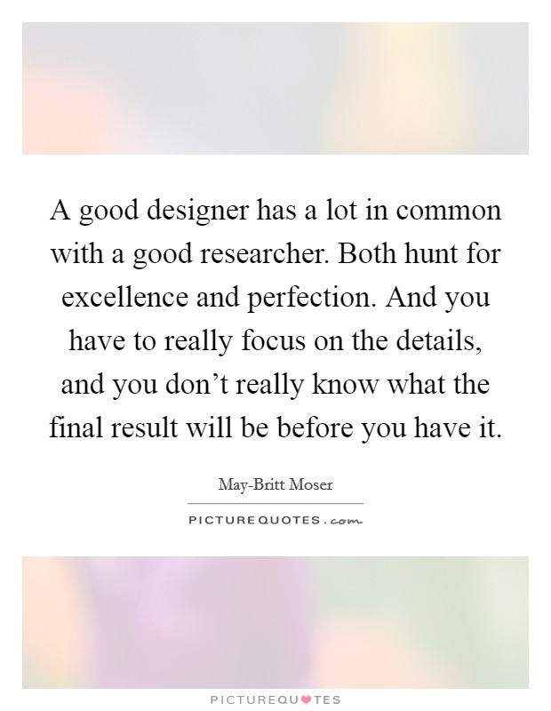 A good designer has a lot in common with a good researcher. Both hunt for excellence and perfection. And you have to really focus on the details, and you don't really know what the final result will be before you have it Picture Quote #1