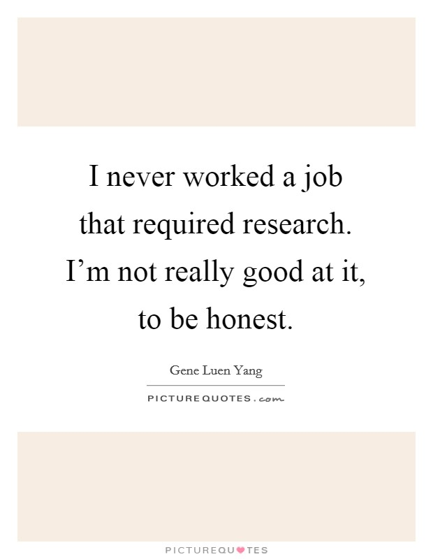 I never worked a job that required research. I'm not really good at it, to be honest Picture Quote #1