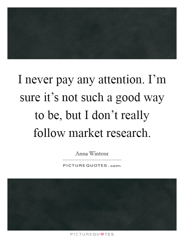 I never pay any attention. I'm sure it's not such a good way to be, but I don't really follow market research Picture Quote #1