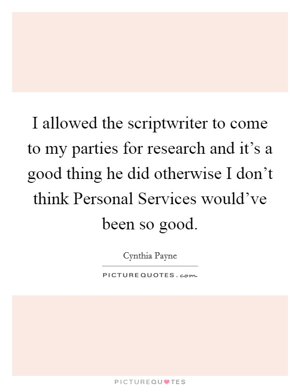 I allowed the scriptwriter to come to my parties for research and it's a good thing he did otherwise I don't think Personal Services would've been so good Picture Quote #1