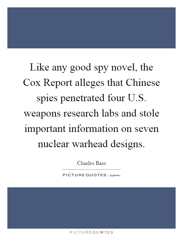 Like any good spy novel, the Cox Report alleges that Chinese spies penetrated four U.S. weapons research labs and stole important information on seven nuclear warhead designs Picture Quote #1