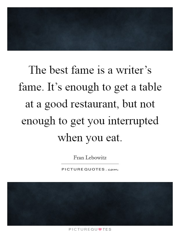 The best fame is a writer's fame. It's enough to get a table at a good restaurant, but not enough to get you interrupted when you eat Picture Quote #1