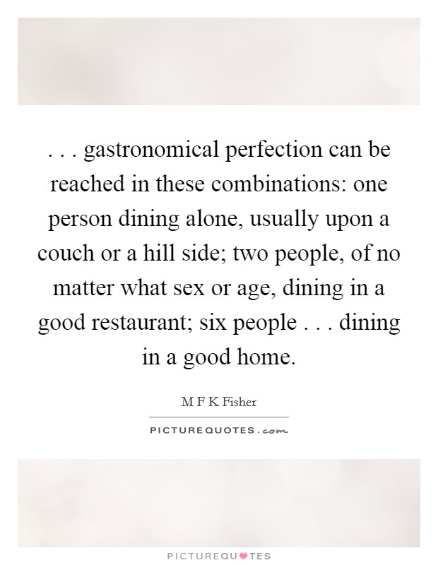 . . . gastronomical perfection can be reached in these combinations: one person dining alone, usually upon a couch or a hill side; two people, of no matter what sex or age, dining in a good restaurant; six people . . . dining in a good home Picture Quote #1