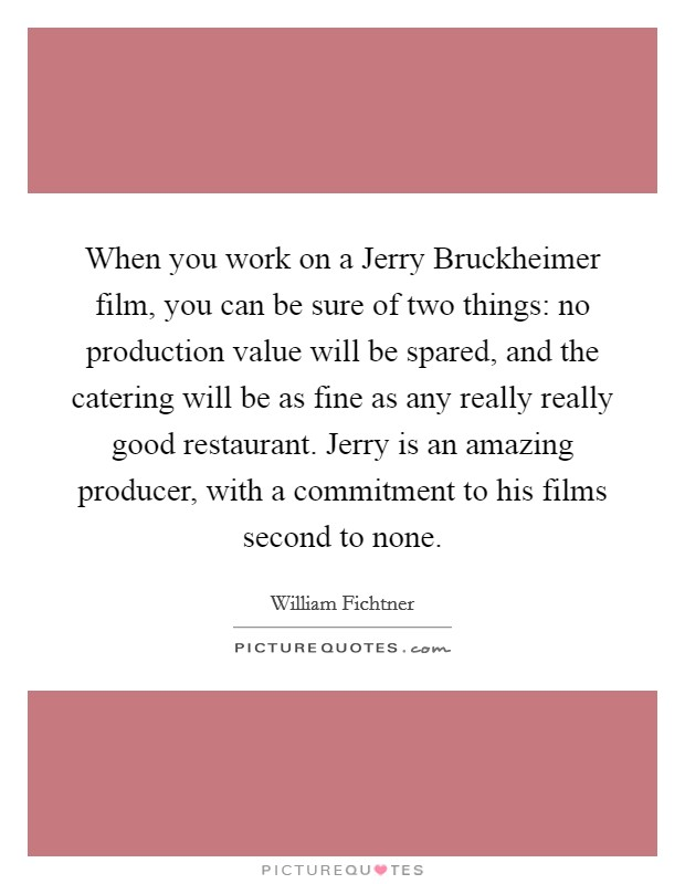 When you work on a Jerry Bruckheimer film, you can be sure of two things: no production value will be spared, and the catering will be as fine as any really really good restaurant. Jerry is an amazing producer, with a commitment to his films second to none Picture Quote #1