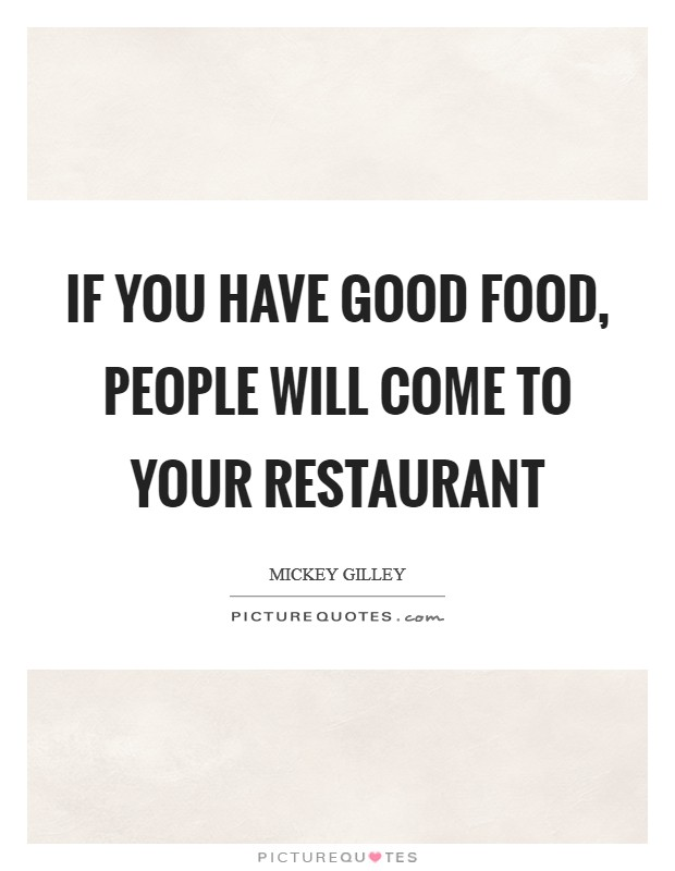 If you have good food, people will come to your restaurant Picture Quote #1