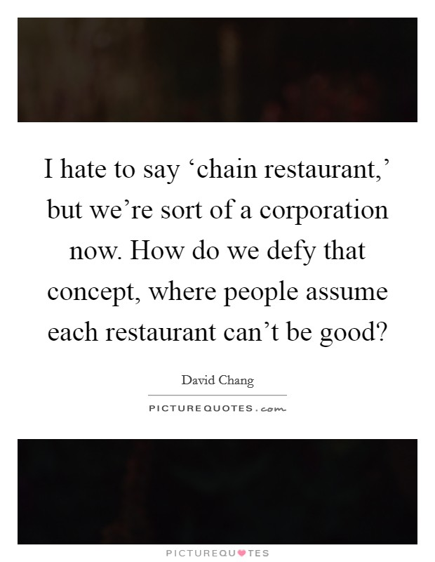 I hate to say 'chain restaurant,' but we're sort of a corporation now. How do we defy that concept, where people assume each restaurant can't be good? Picture Quote #1