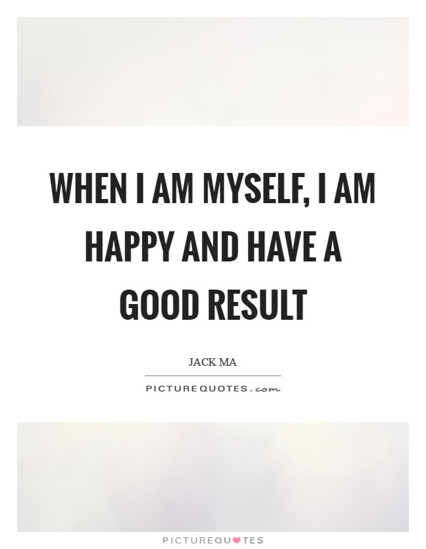 When I am myself, I am happy and have a good result Picture Quote #1