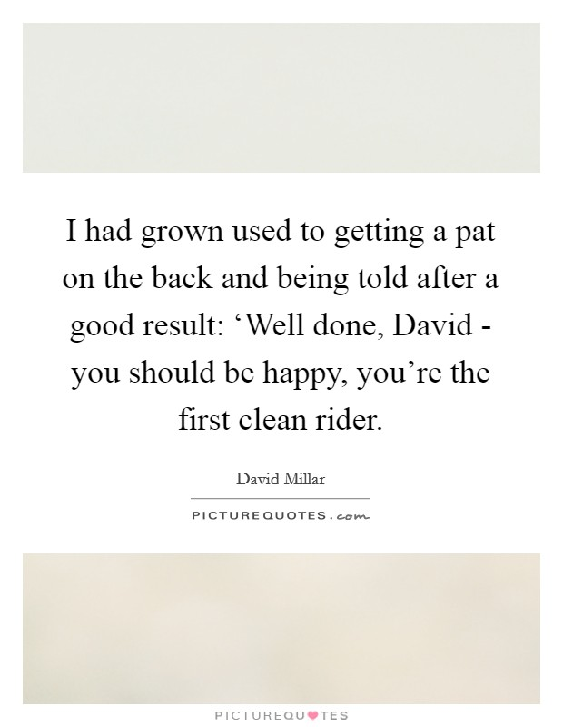 I had grown used to getting a pat on the back and being told after a good result: 'Well done, David - you should be happy, you're the first clean rider Picture Quote #1