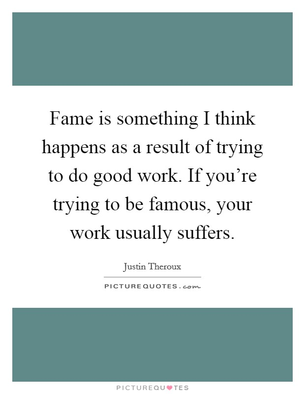 Fame is something I think happens as a result of trying to do good work. If you're trying to be famous, your work usually suffers Picture Quote #1