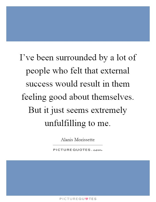 I've been surrounded by a lot of people who felt that external success would result in them feeling good about themselves. But it just seems extremely unfulfilling to me Picture Quote #1