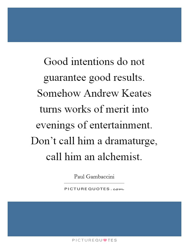 Good intentions do not guarantee good results. Somehow Andrew Keates turns works of merit into evenings of entertainment. Don't call him a dramaturge, call him an alchemist Picture Quote #1