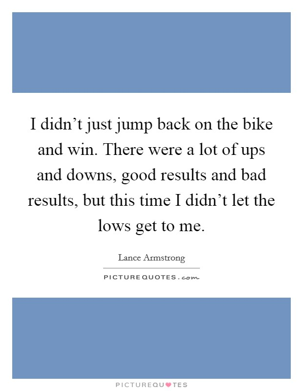 I didn't just jump back on the bike and win. There were a lot of ups and downs, good results and bad results, but this time I didn't let the lows get to me Picture Quote #1