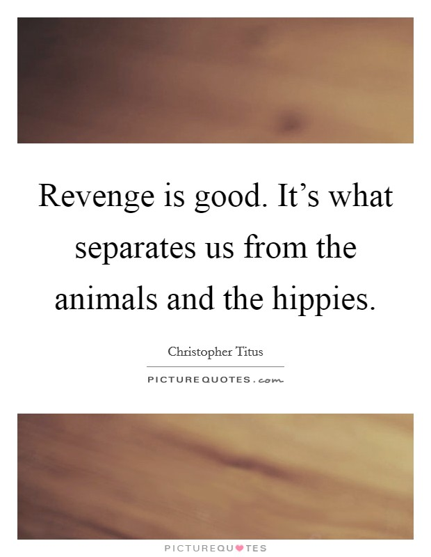 Revenge is good. It's what separates us from the animals and the hippies Picture Quote #1