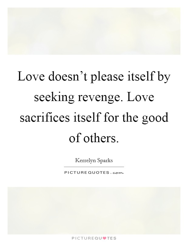 Love doesn't please itself by seeking revenge. Love sacrifices itself for the good of others Picture Quote #1