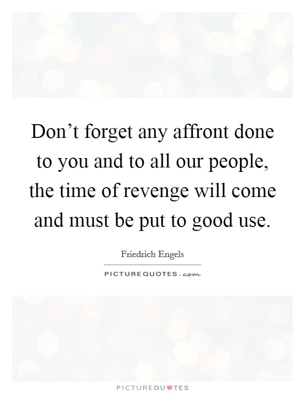 Don't forget any affront done to you and to all our people, the time of revenge will come and must be put to good use Picture Quote #1
