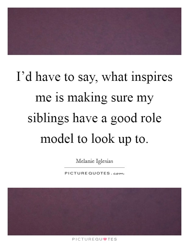 I'd have to say, what inspires me is making sure my siblings have a good role model to look up to. Picture Quote #1