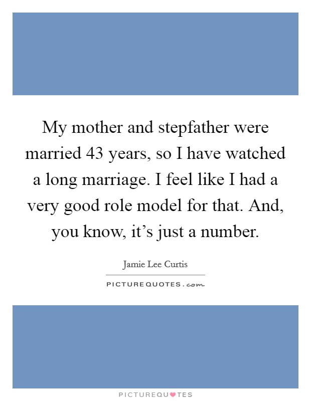 My mother and stepfather were married 43 years, so I have watched a long marriage. I feel like I had a very good role model for that. And, you know, it's just a number Picture Quote #1