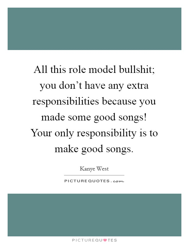 All this role model bullshit; you don't have any extra responsibilities because you made some good songs! Your only responsibility is to make good songs Picture Quote #1