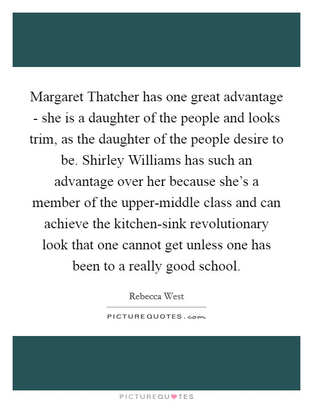 Margaret Thatcher has one great advantage - she is a daughter of the people and looks trim, as the daughter of the people desire to be. Shirley Williams has such an advantage over her because she's a member of the upper-middle class and can achieve the kitchen-sink revolutionary look that one cannot get unless one has been to a really good school Picture Quote #1