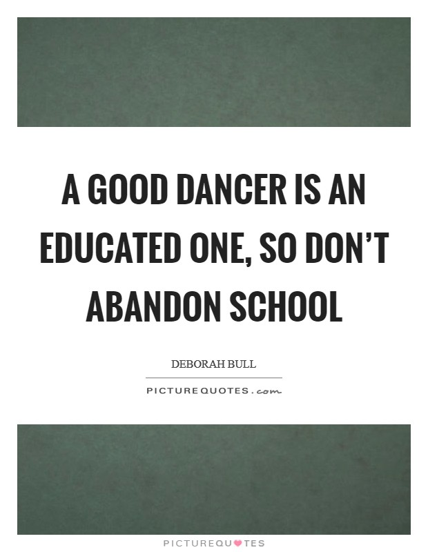 A good dancer is an educated one, so don't abandon school Picture Quote #1