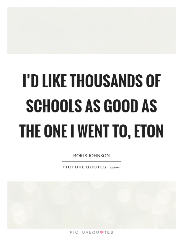 I'd like thousands of schools as good as the one I went to, Eton Picture Quote #1
