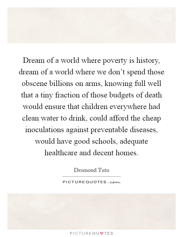 Dream of a world where poverty is history, dream of a world where we don't spend those obscene billions on arms, knowing full well that a tiny fraction of those budgets of death would ensure that children everywhere had clean water to drink, could afford the cheap inoculations against preventable diseases, would have good schools, adequate healthcare and decent homes Picture Quote #1