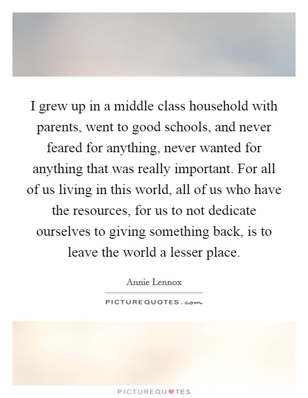 I grew up in a middle class household with parents, went to good schools, and never feared for anything, never wanted for anything that was really important. For all of us living in this world, all of us who have the resources, for us to not dedicate ourselves to giving something back, is to leave the world a lesser place Picture Quote #1