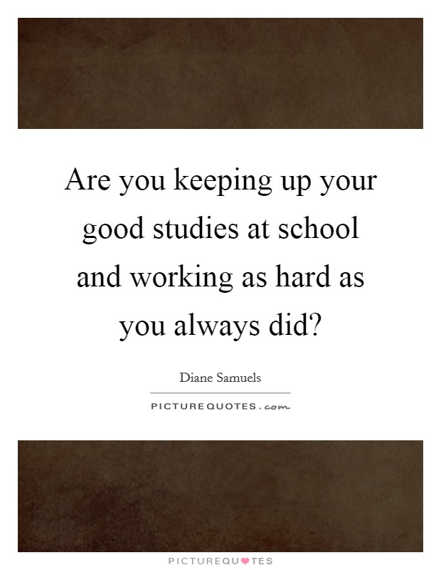 Are you keeping up your good studies at school and working as hard as you always did? Picture Quote #1