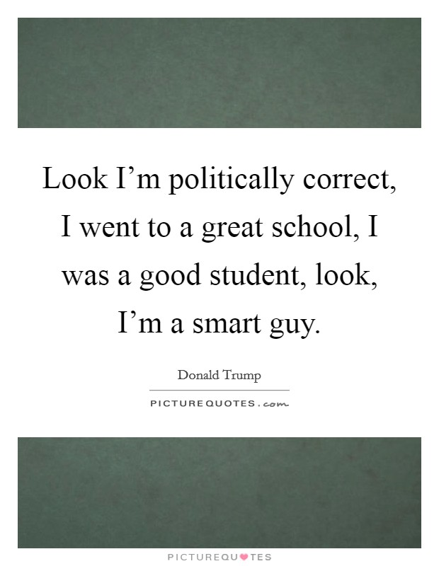 Look I'm politically correct, I went to a great school, I was a good student, look, I'm a smart guy Picture Quote #1