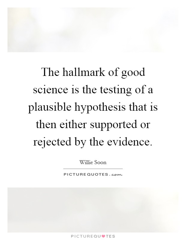 The hallmark of good science is the testing of a plausible hypothesis that is then either supported or rejected by the evidence Picture Quote #1