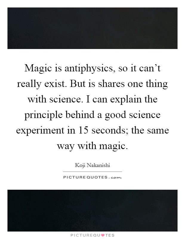 Magic is antiphysics, so it can't really exist. But is shares one thing with science. I can explain the principle behind a good science experiment in 15 seconds; the same way with magic Picture Quote #1