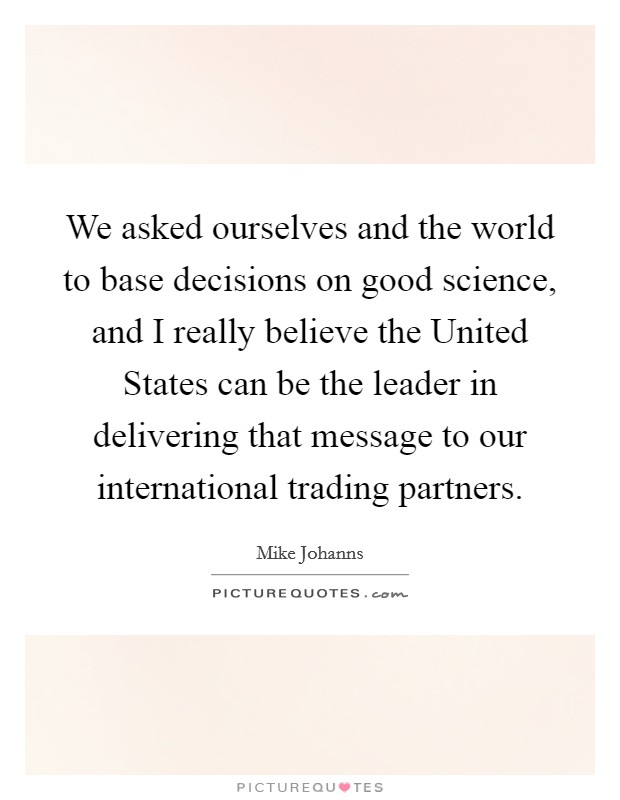 We asked ourselves and the world to base decisions on good science, and I really believe the United States can be the leader in delivering that message to our international trading partners Picture Quote #1