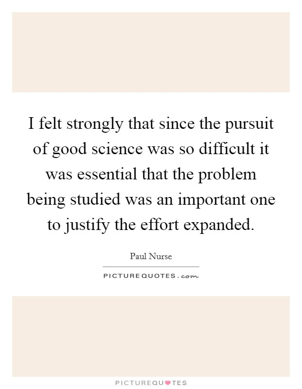 I felt strongly that since the pursuit of good science was so difficult it was essential that the problem being studied was an important one to justify the effort expanded Picture Quote #1