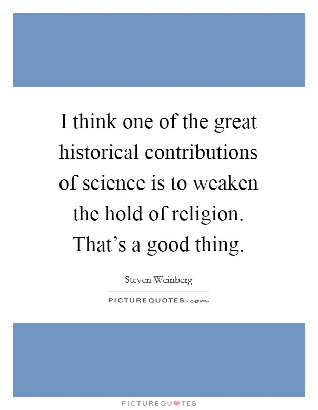 I think one of the great historical contributions of science is to weaken the hold of religion. That's a good thing Picture Quote #1