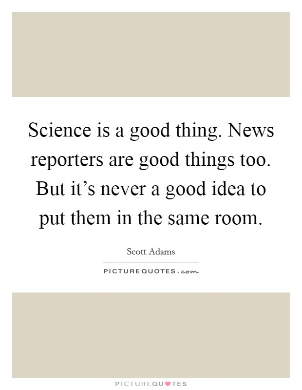 Science is a good thing. News reporters are good things too. But it's never a good idea to put them in the same room Picture Quote #1