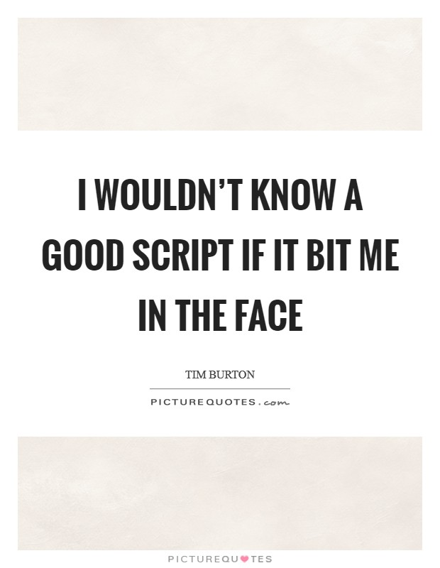I wouldn't know a good script if it bit me in the face Picture Quote #1