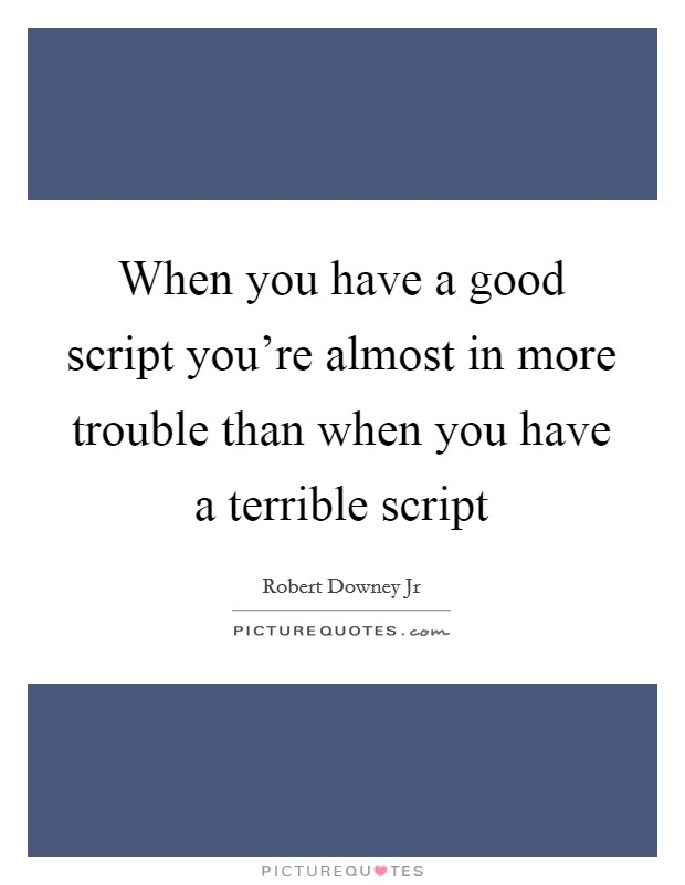 When you have a good script you're almost in more trouble than when you have a terrible script Picture Quote #1