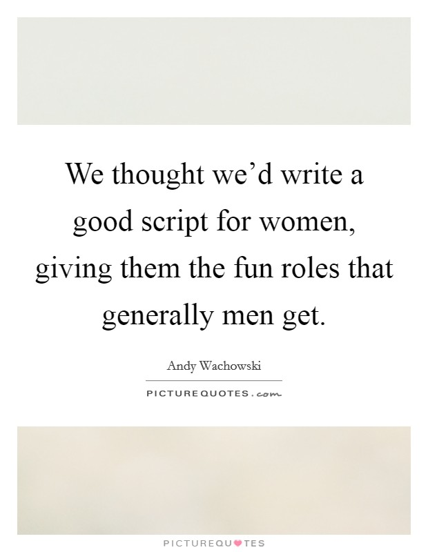 We thought we'd write a good script for women, giving them the fun roles that generally men get Picture Quote #1
