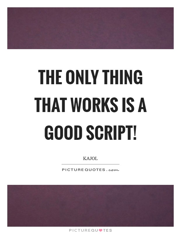 The only thing that works is a good script! Picture Quote #1