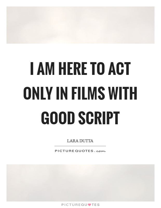 I am here to act only in films with good script Picture Quote #1