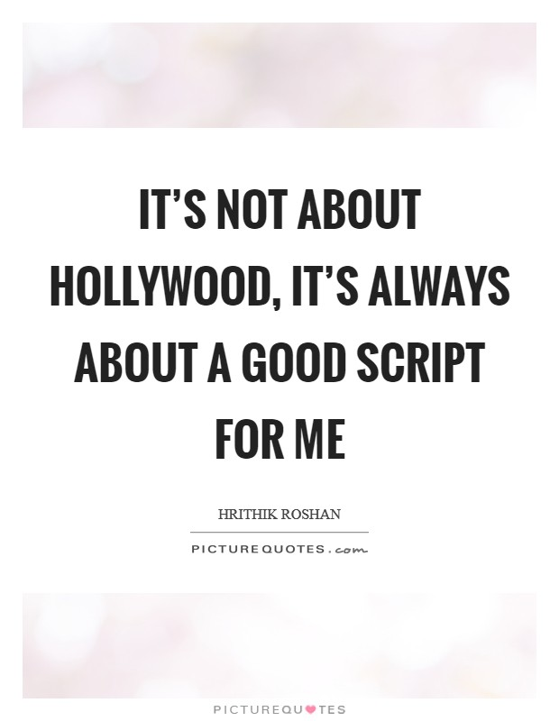 It's not about Hollywood, it's always about a good script for me Picture Quote #1