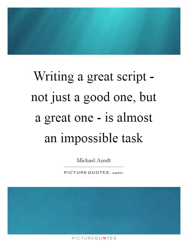 Writing a great script - not just a good one, but a great one - is almost an impossible task Picture Quote #1